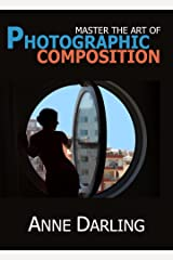 Master the Art of Photographic Composition: How to Create Truly Artistic Photographs in 30 Simple Steps Kindle Edition