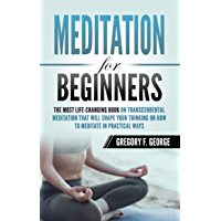 Meditation for Beginners: The Most Life-Changing Book on Transcendental Meditation that Will Shape Your Thinking on How To Meditate in Practical Ways (English Edition)