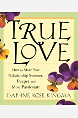 True Love: How to Make Your Relationship Sweeter, Deeper, and More Passionate Kindle Edition