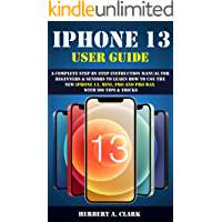 IPHONE 13 USER GUIDE: A Complete Step By Step Instruction Manual For Beginners & Seniors To Learn How To Use The New…