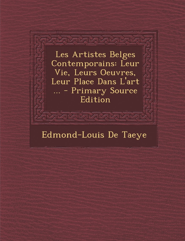 Les Artistes Belges Contemporains: Leur Vie, Leurs Oeuvres, Leur Place Dans L'art ... - Primary Source Edition (French Edition) ebook