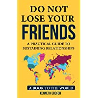 Do Not Lose Your Friends: Do not lose your Friends: A Practical Guide to Sustaining Relationships