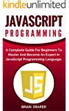 JavaScript: JavaScript Programming: A Complete Practical Guide For Beginners To Master JavaScript Programming Language (English Edition)