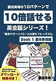 藤田英時の10パターンで10倍話せる英会話シリーズ!「基本パターン10✕入れ替えフレーズ10」: Book 1 基本表現編