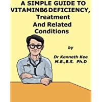A Simple Guide to Vitamin B6 Deficiency, Treatment and Related Diseases (A Simple...