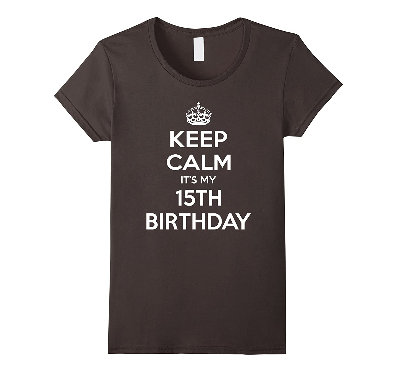 Keep Calm Its My 15th Birthday Gift Idea T Shirt