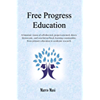 Free Progress Education: A futuristic vision of self-directed, project-oriented, direct-democratic, and non-hierarchical, learning communities from primary ... to academic research (English Edition)