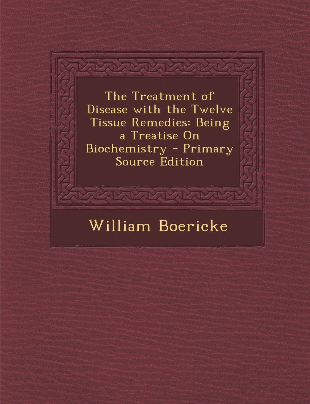 Read Online The Treatment of Disease with the Twelve Tissue Remedies: Being a Treatise on Biochemistry - Primary Source Edition pdf