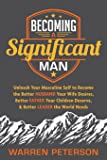 Becoming a Significant Man: Unleash Your Masculine Self to Become the Better Husband Your Wife Desires, Better Father Your Children Deserve, and Better Leader the World Needs
