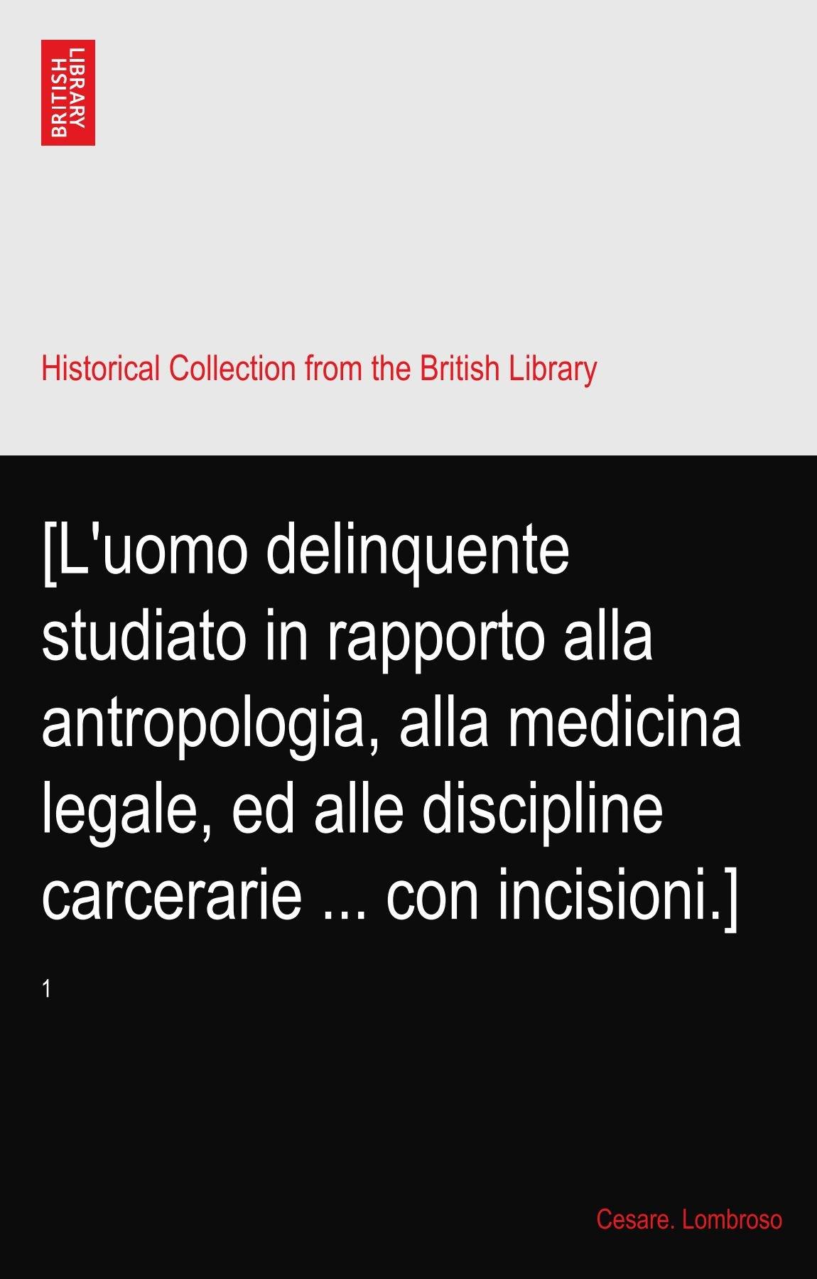 Download [L'uomo delinquente studiato in rapporto alla antropologia, alla medicina legale, ed alle discipline carcerarie ... con incisioni.]: 1 ebook
