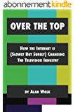 Over The Top: How The Internet Is (Slowly But Surely) Changing The Television Industry (English Edition)