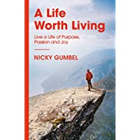 A Life Worth Living: Live a Life of Purpose, Passion and Joy
