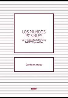 Los mundos posibles: Un estudio sobre la literatura LGBTTI para niñxs (Spanish Edition)
