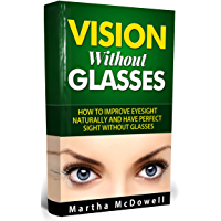 Vision Without Glasses - How to Improve Eyesight Naturally and Have Perfect Sight Without Glasses: Improve Your Eyesight Naturally, Eyesight and Vision ... Eye Vision, Greater Vision (English Edition)