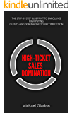 High Ticket Sales Domination - The Step-By-Step Blueprint To Enrolling High Paying Clients And Dominating Your Competition (Get A Steady Stream of Leads, Applications, And Get Booked Solid Book 1)