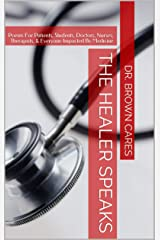 THE HEALER SPEAKS: Poems For Patients, Students, Doctors, Nurses, Therapists, & Everyone Impacted By Medicine (Dr. Brown Cares Medical Poetry & Poetic Science Book 1) Kindle Edition