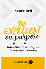 Be Excellent on Purpose: Intentional Strategies for Impactful Leadership (Lead Forward Book 1) Kindle Edition