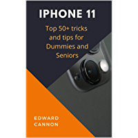iPhone 11: Top 50+ tricks and tips for beginners dummies, seniors and everyone