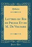 Lettres Du Roi de Prusse Et de M. de Voltaire (Classic Reprint)