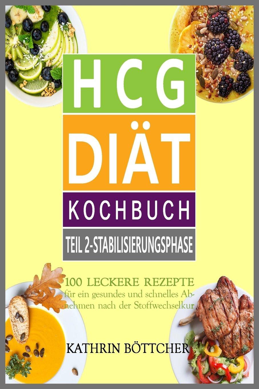 HCG DIÄT KOCHBUCH - Teil 2: Stabilisierungsphase: 100 leckere Rezepte für schnelles Abnehmen nach der Stoffwechselkur: (Sagen Sie dem Übergewicht den Kampf an!)
