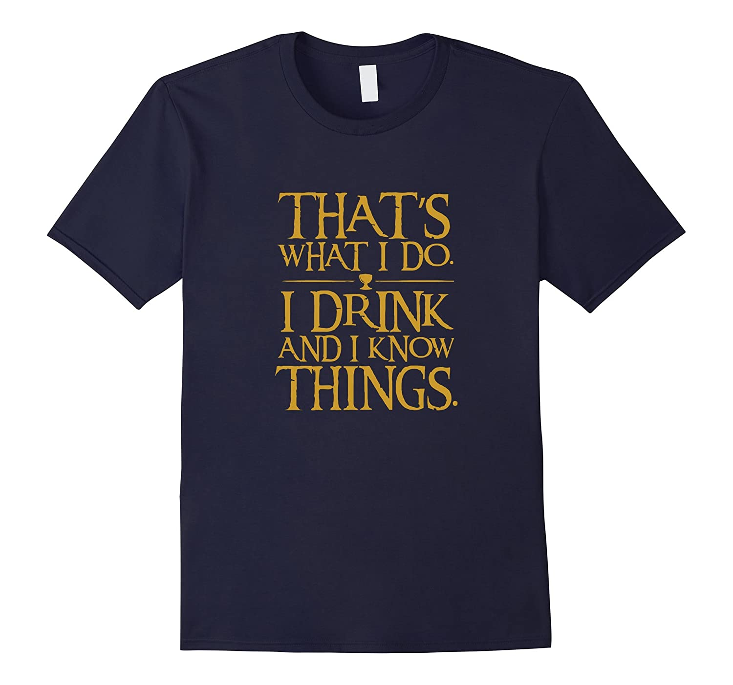 That What I Do I Drink And I Know Things T-Shirt --FL