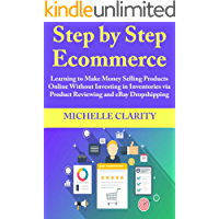 Step by Step Ecommerce: Learning to Make Money Selling Products Online Without Investing in Inventories via Product Reviewing and eBay Dropshipping