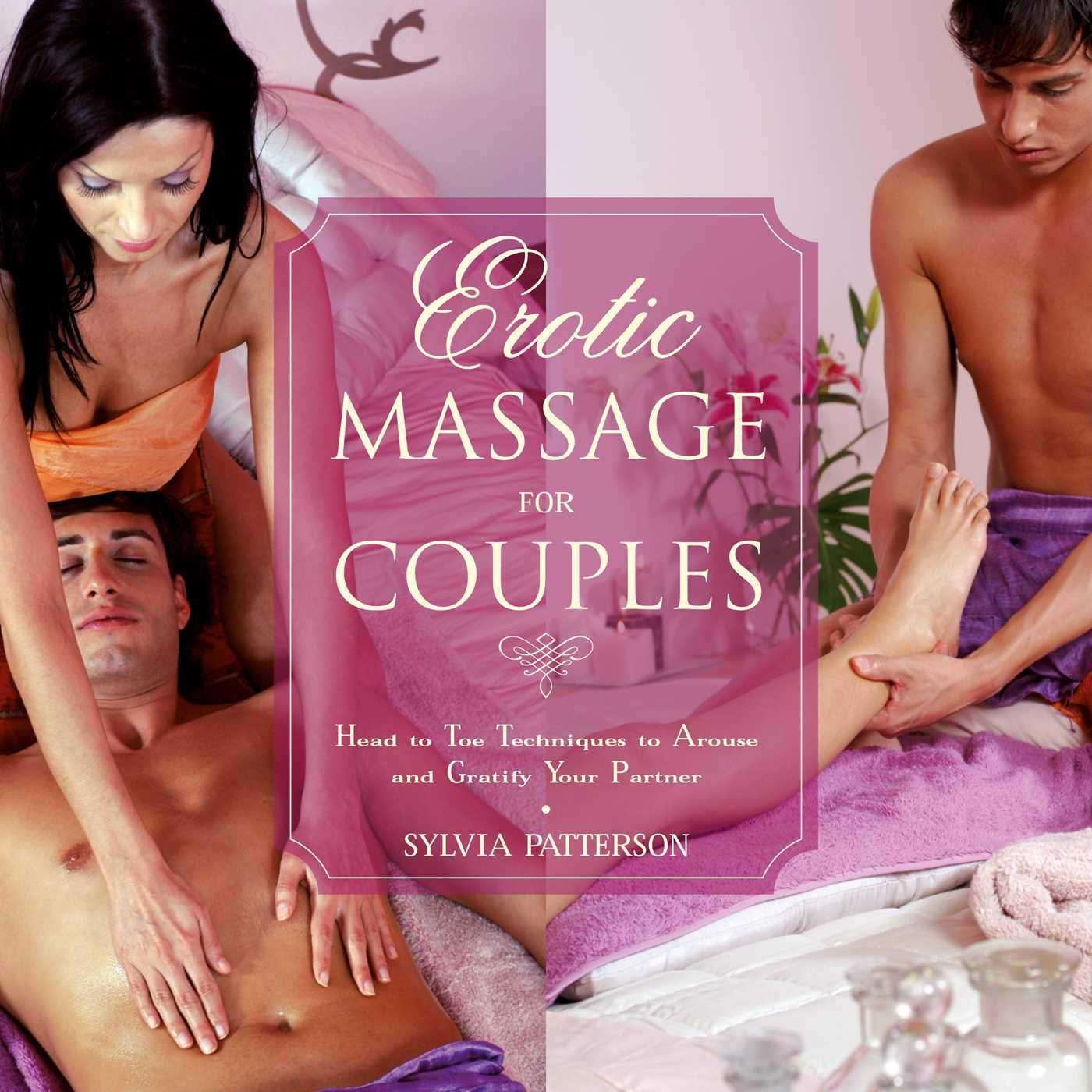 Erotic Massage for Couples: Head to Toe Techniques to Arouse and Gratify Your Partner por Sylvia Patterson