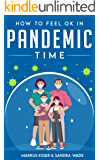 How to Feel Ok in Pandemic Time: Stay Happy and Healthy Despite Pandemic. Complete Guide to Prevent Illness from Bacteria and Viruses and How to Make Your Homemade Hand Sanitizers and Masks.