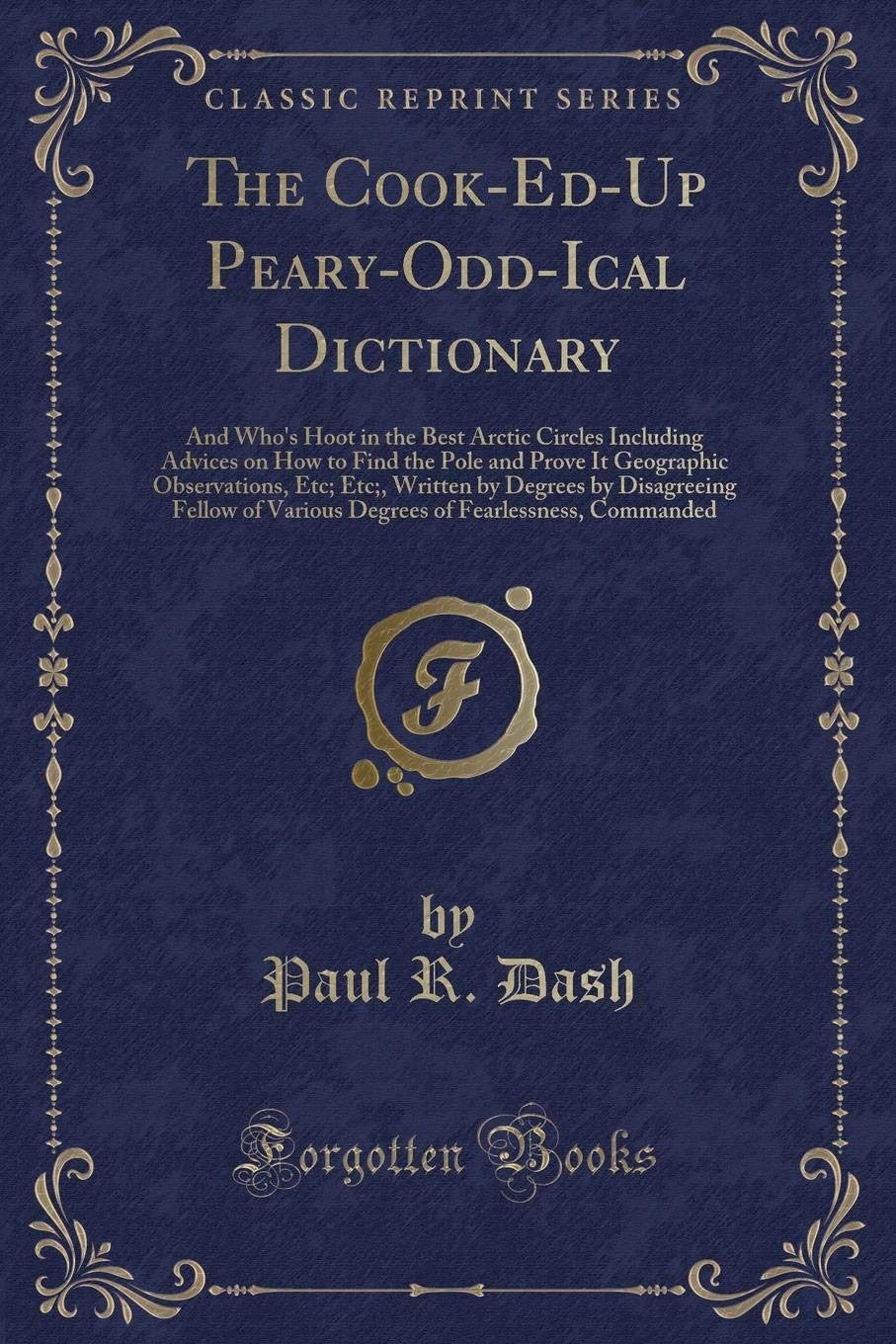 Download The Cook-Ed-Up Peary-Odd-Ical Dictionary: And Who's Hoot in the Best Arctic Circles Including Advices on How to Find the Pole and Prove It Geographic ... of Various Degrees of Fearlessness, Com PDF