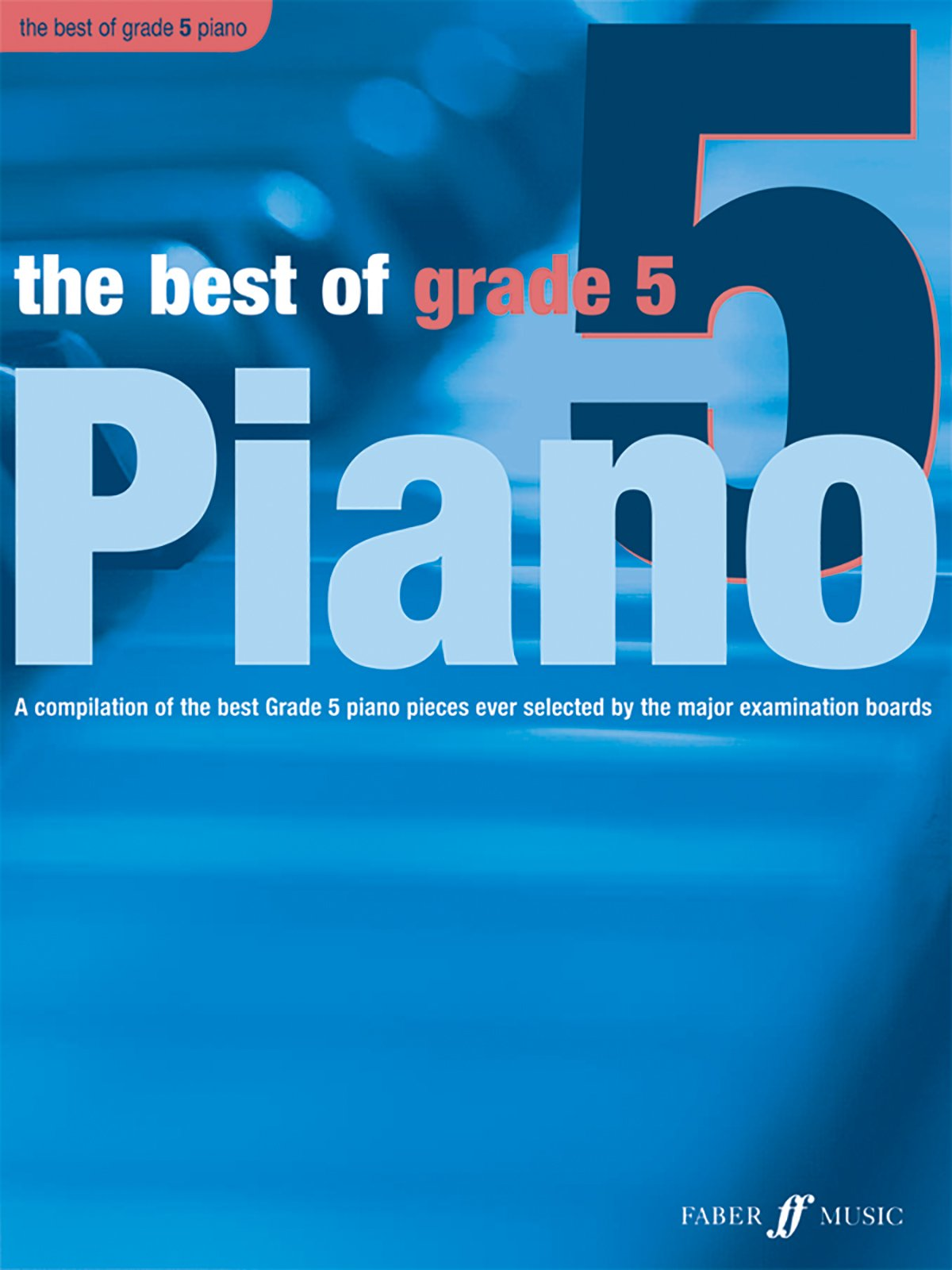 Read Online The Best of Grade 5 Piano: A Compilation of the Best Grade 5 (Intermediate) Pieces Ever (Faber Edition: Best of Grade Series) pdf epub