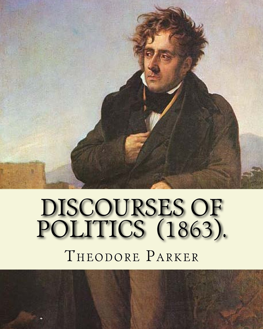 Read Online Discourses of Politics (1863). By: Theodore Parker: Volume 4: Discourses of Politics .Collected works, Edited by Frances Power Cobbe ebook