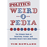 Politics Weird-o-Pedia: The Ultimate Book of Surprising, Strange, and Incredibly Bizarre Facts about Politics