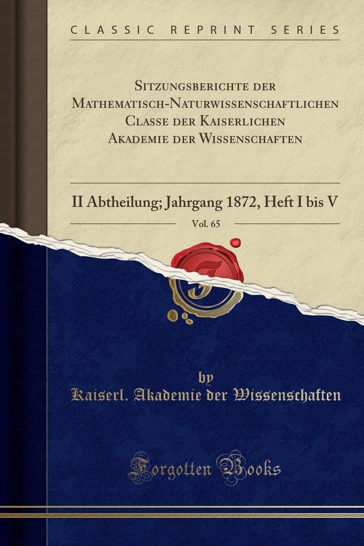 Read Online Sitzungsberichte der Mathematisch-Naturwissenschaftlichen Classe der Kaiserlichen Akademie der Wissenschaften, Vol. 65: II Abtheilung; Jahrgang 1872, Heft I bis V (Classic Reprint) (German Edition) pdf