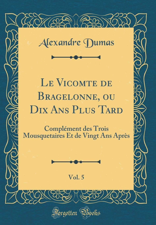 Le Vicomte de Bragelonne, Ou Dix ANS Plus Tard, Vol. 5: Complément Des Trois Mousquetaires Et de Vingt ANS Après (Classic Reprint) (French Edition) pdf epub