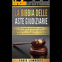 La Bibbia delle Aste Giudiziarie : le regole pratiche per acquistare con totale sicurezza alle Aste Immobiliari e Mobiliari