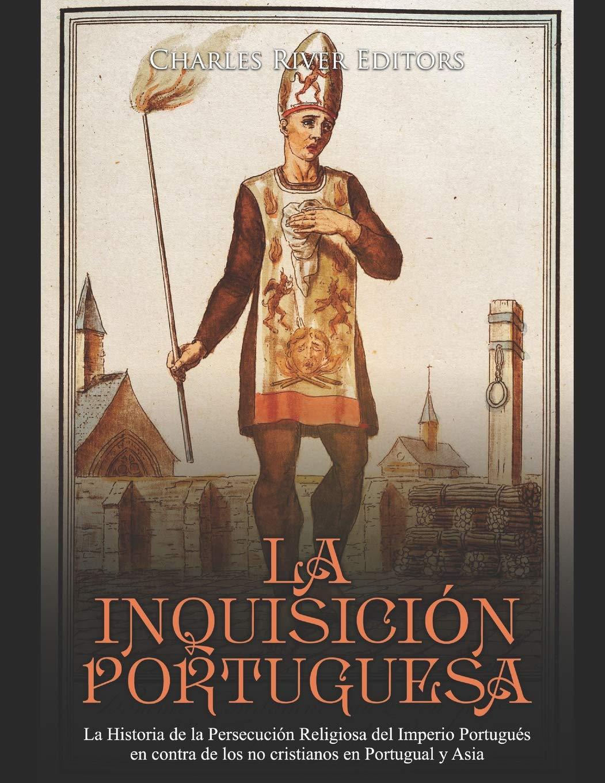 La Inquisición Portuguesa: La Historia de la Persecución Religiosa del Imperio Portugués en contra de los no cristianos en Portugual y Asia: Amazon.es: Charles River Editors: Libros