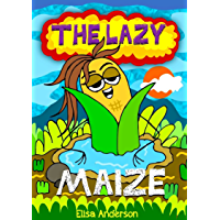 The Lazy Maize : A children's bedtime story for early readers, kindergartners and 1st graders with a moral lesson: An…