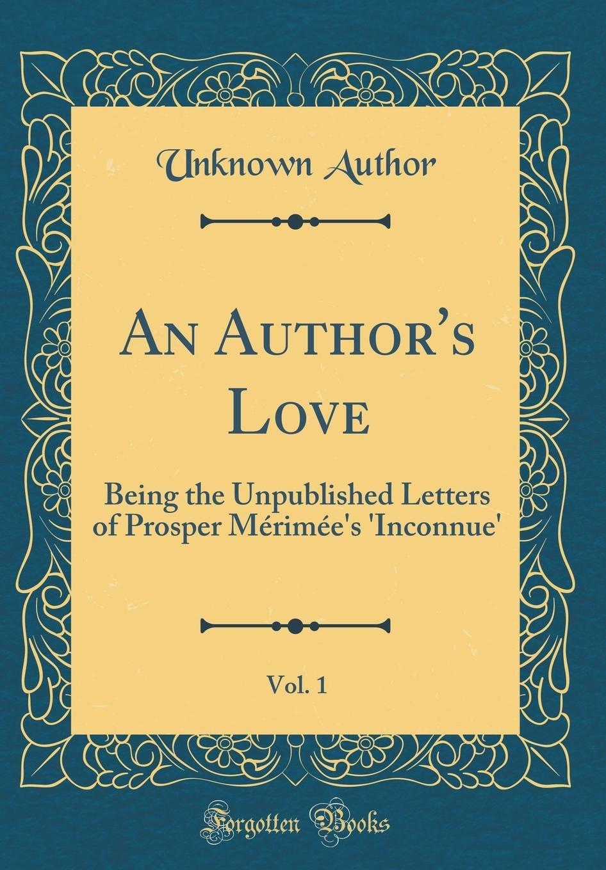 An Author's Love, Vol. 1: Being the Unpublished Letters of Prosper Mérimée's 'inconnue' (Classic Reprint) pdf