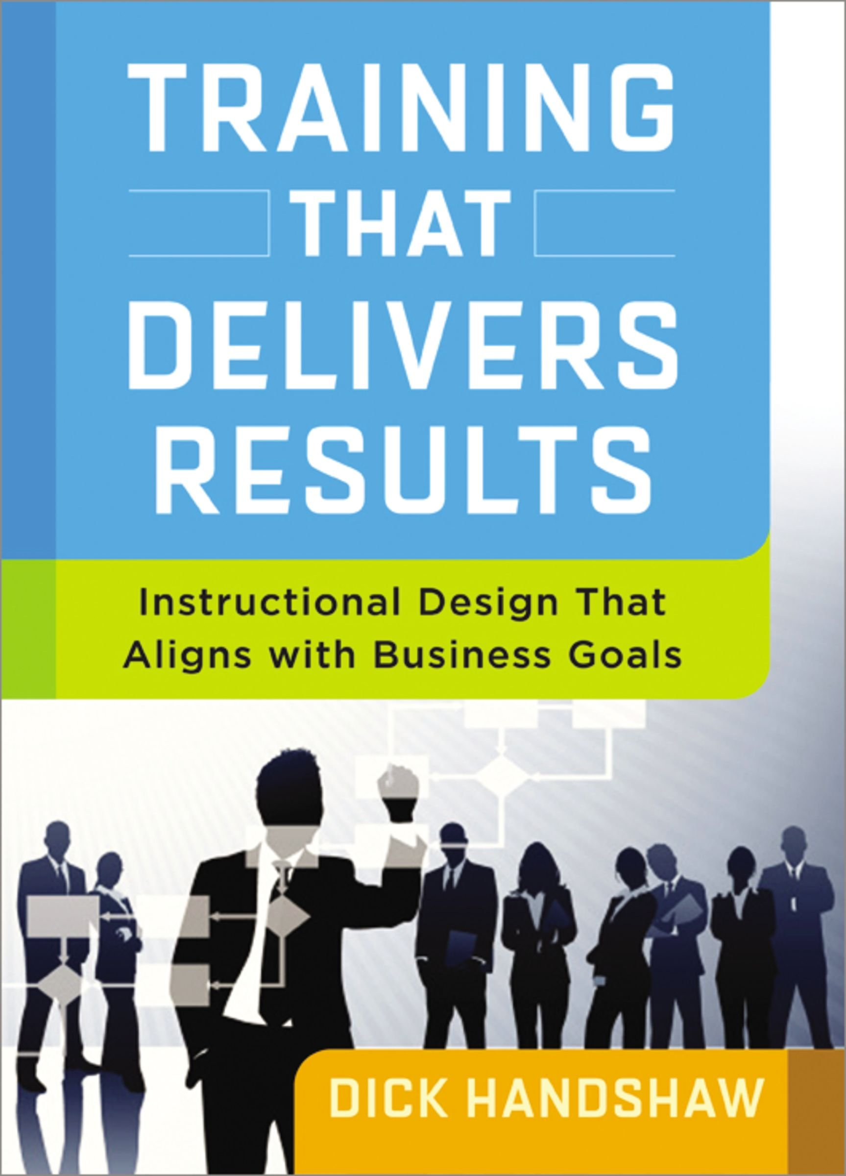 Training That Delivers Results Instructional Design That Aligns With Business Goals Handshaw Dick 9780814434031 Amazon Com Books