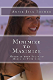 Minimize to Maximize: Minimize Your Stuff to Maximize Your Life
