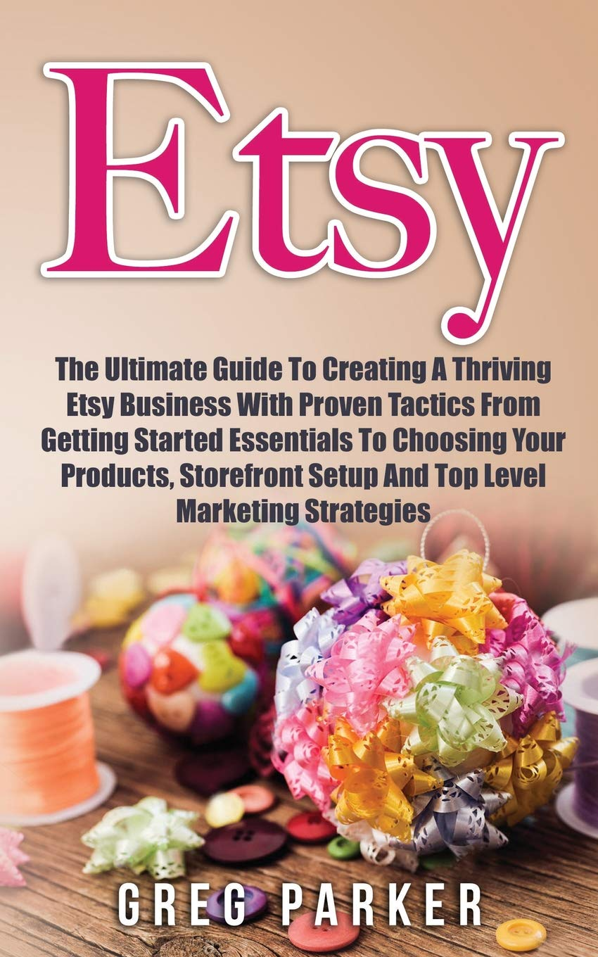 Read Online Etsy: The Ultimate Guide To Creating A Thriving Etsy Business With Proven Tactics From Getting Started Essentials To Choosing Your Products, Storefront Setup And Top Level Marketing Strategies PDF