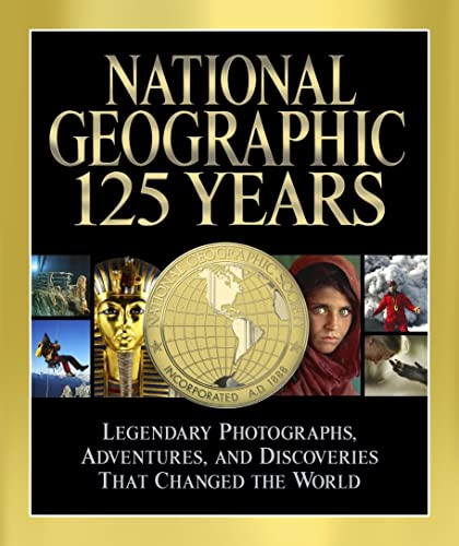 National Geographic 125 Years: Legendary Photographs; Adventures; and Discoveries That Changed the World