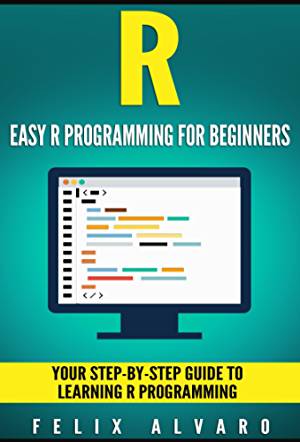 R: Easy R Programming for Beginners; Your Step-By-Step Guide To Learning R Programming (R Programming Series)