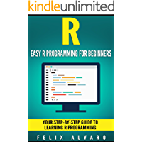 R: Easy R Programming for Beginners, Your Step-By-Step Guide To Learning R Programming (R Programming Series) (English Edition)