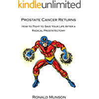 PROSTATE CANCER RETURNS: How to Fight to Save Your Life When You Have a Biochemical Recurrence After a Radical Prostatectomy