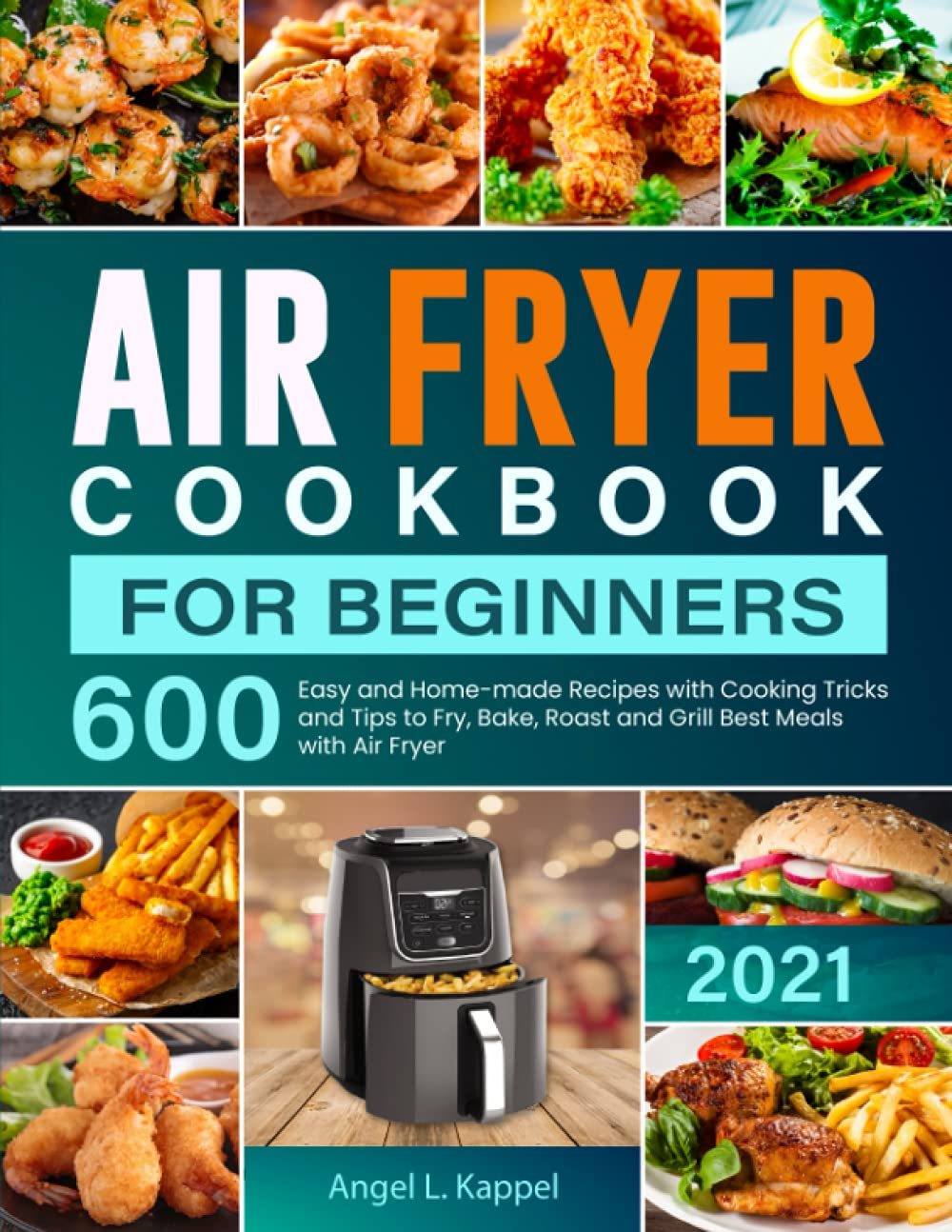 Air Fryer Cookbook For Beginners: 600 Easy and Home-made Recipes with Cooking Tricks and Tips to Fry, Bake, Roast and Grill Best Meals with Air Fryer