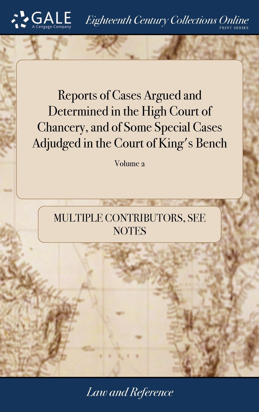 Read Online Reports of Cases Argued and Determined in the High Court of Chancery, and of Some Special Cases Adjudged in the Court of King's Bench: Collected by in Two Volumes. of 2; Volume 2 pdf epub