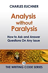Analysis Without Paralysis: How to Ask and Answer Questions on Any Issue (The Writing Code Series Book 13) Kindle Edition
