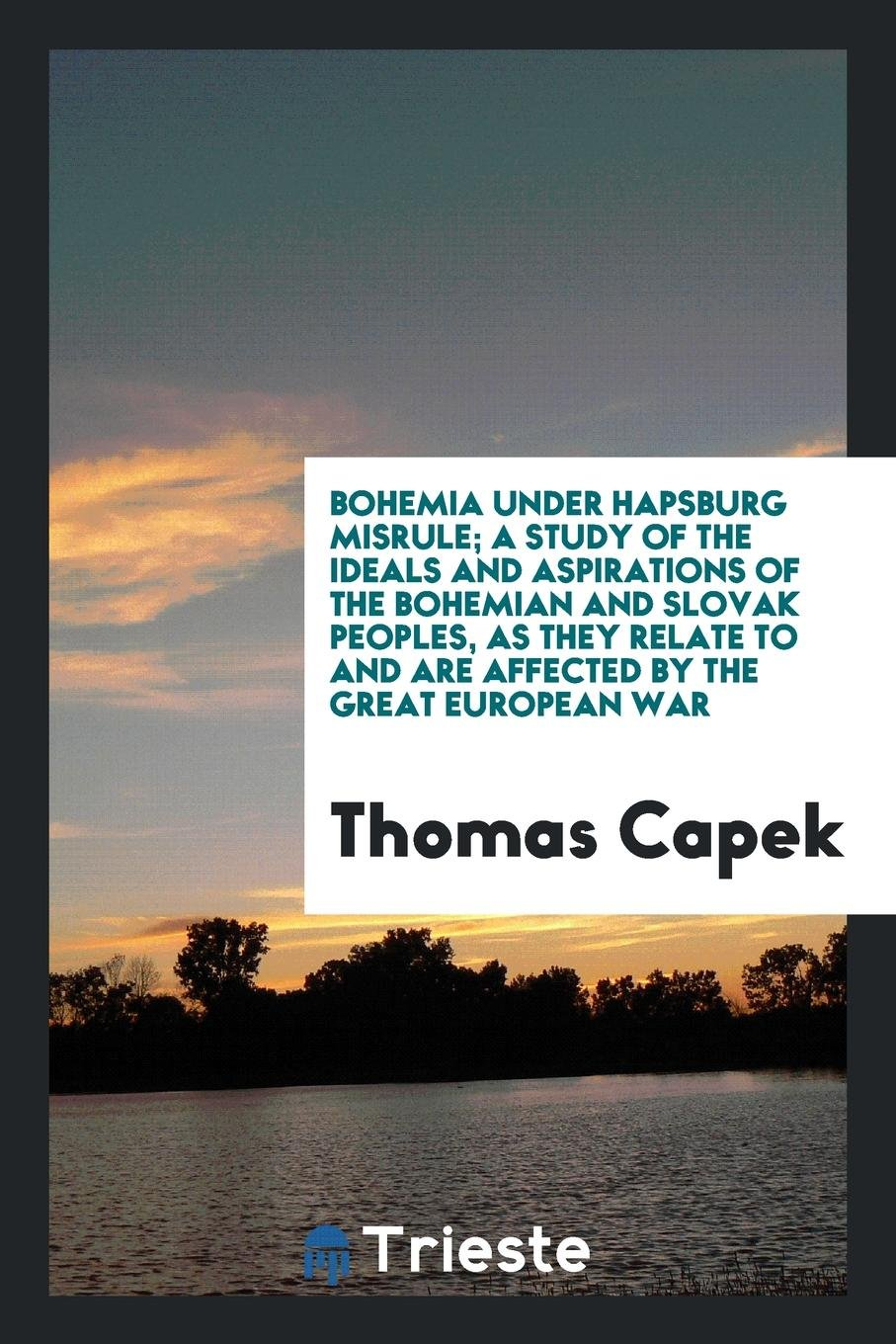 Bohemia Under Hapsburg Misrule; A Study of the Ideals and Aspirations of the Bohemian and Slovak Peoples, as They Relate to and Are Affected by the Great European War pdf epub