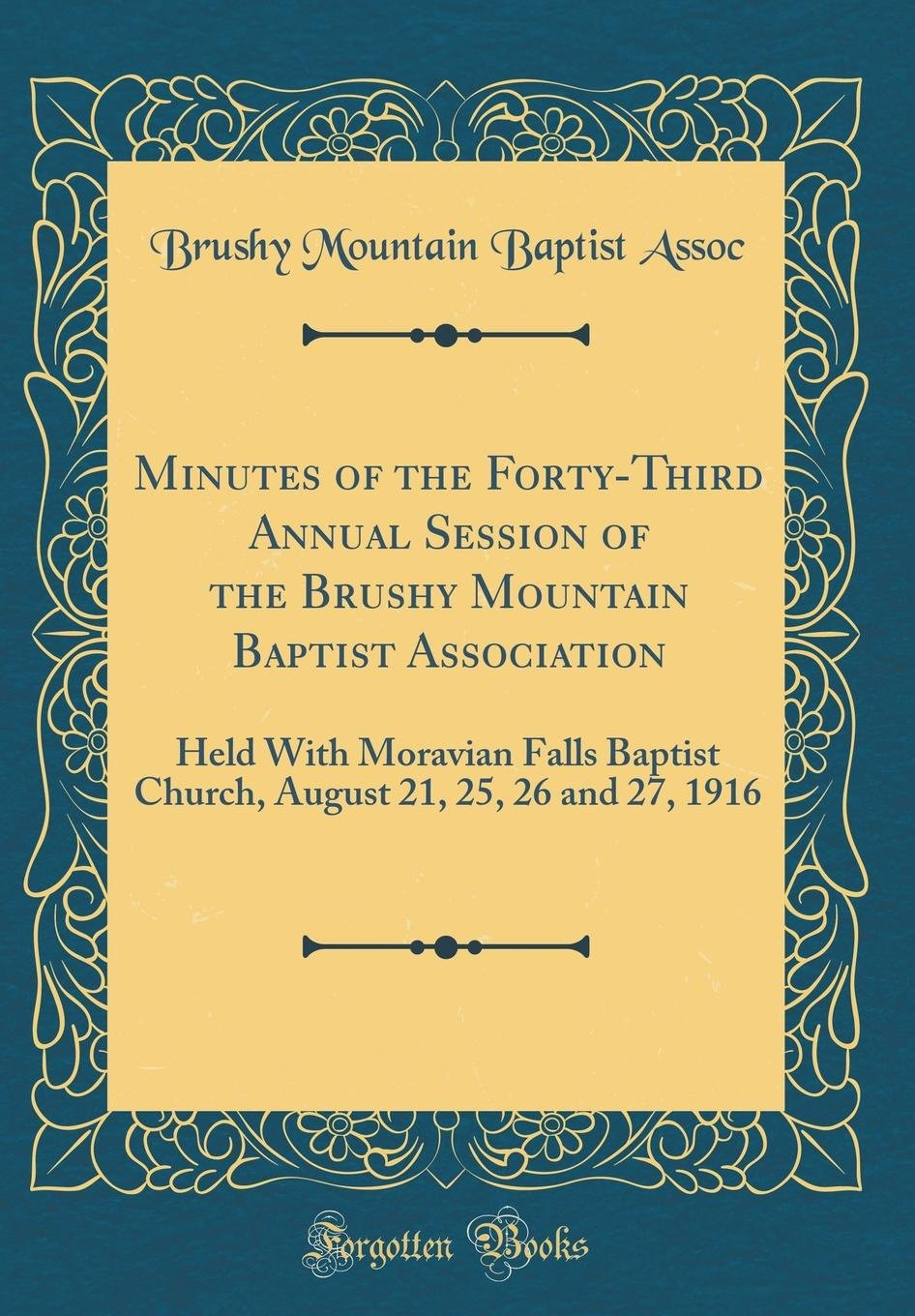 Minutes of the Forty-Third Annual Session of the Brushy Mountain Baptist Association: Held with Moravian Falls Baptist Church, August 21, 25, 26 and 27, 1916 (Classic Reprint) PDF